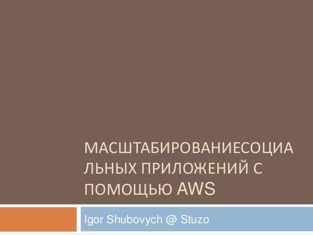 МАСШТАБИРОВАНИЕСОЦИАЛЬНЫХ ПРИЛОЖЕНИЙ СПОМОЩЬЮ AWSIgor Shubovych @ Stuzo
