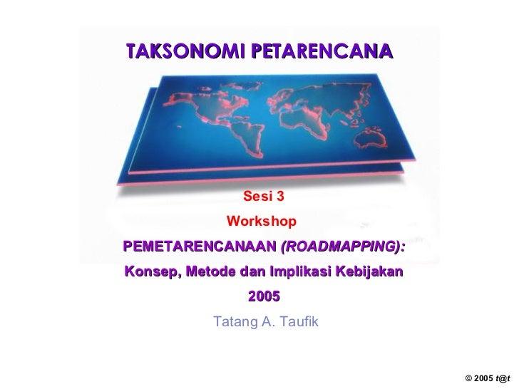 TAKSONOMI PETARENCANA Sesi 3 Workshop   PEMETARENCANAAN  (ROADMAPPING): Konsep, Metode dan Implikasi Kebijakan 2005 Tatang...