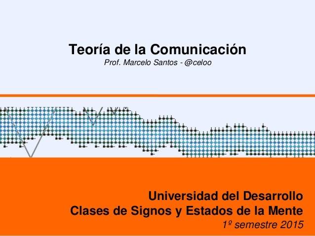 Teoría de la Comunicación Prof. Marcelo Santos - @celoo Universidad del Desarrollo Clases de Signos y Estados de la Mente ...