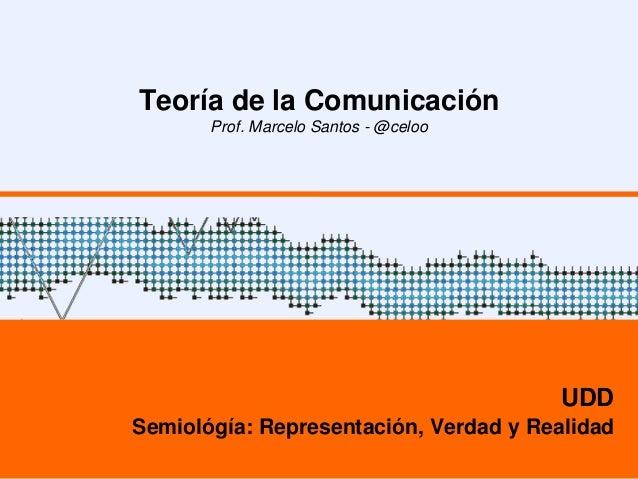 Teoría de la Comunicación Prof. Marcelo Santos - @celoo UDD Semiológía: Representación, Verdad y Realidad