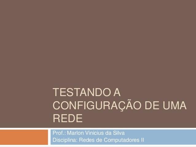 TESTANDO A CONFIGURAÇÃO DE UMA REDE Prof.: Marlon Vinicius da Silva Disciplina: Redes de Computadores II