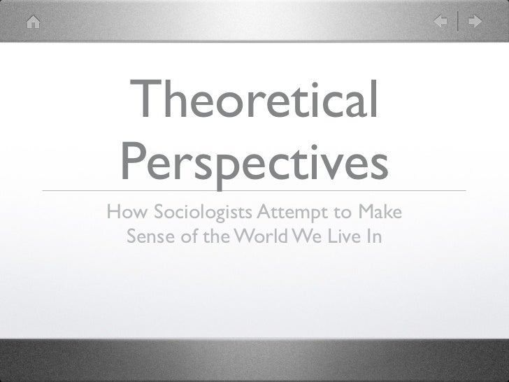 Theoretical PerspectivesHow Sociologists Attempt to Make Sense of the World We Live In