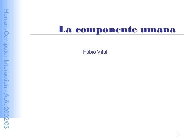 Human-ComputerInteraction-A.A.2002/03 La componente umana Fabio Vitali