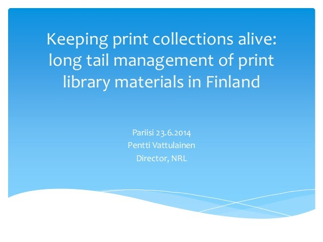Keeping print collections alive: long tail management of print library materials in Finland Pariisi 23.6.2014 Pentti Vattu...