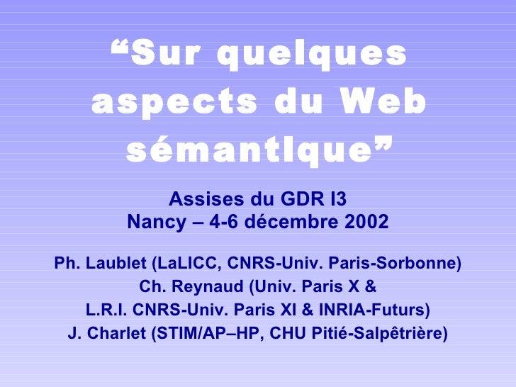 """"""" Sur quelques aspects du Web sémantique"""" Assises du GDRI3 Nancy – 4-6 décembre 2002 Ph. Laublet (LaLICC, CNRS-Univ. Pari..."""