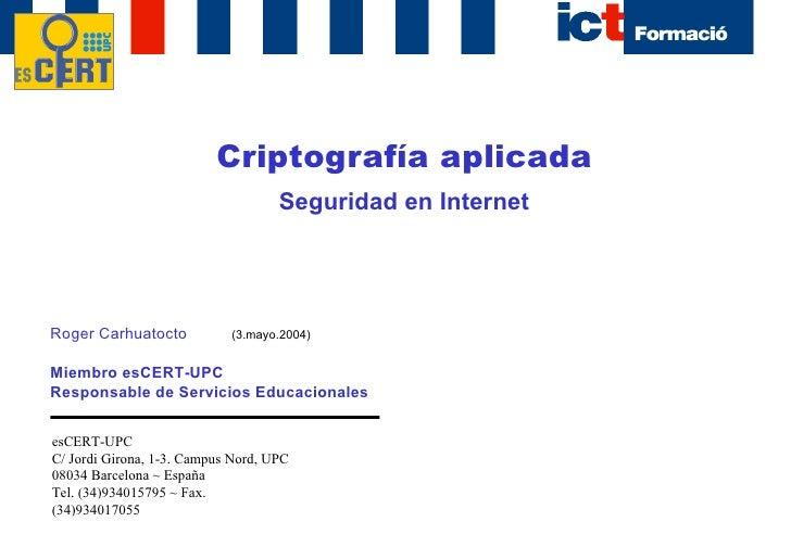 Criptografía aplicada Seguridad en Internet Roger Carhuatocto Miembro esCERT-UPC Responsable de Servicios Educacionales es...