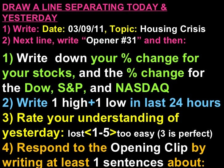 "DRAW A LINE SEPARATING TODAY & YESTERDAY 1) Write:   Date:  03/09/11 , Topic:  Housing Crisis 2) Next line, write "" Opener..."