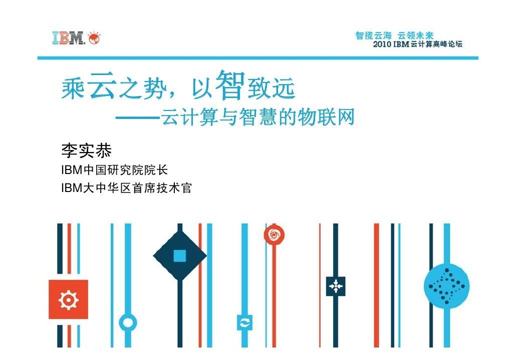 乘云之势,以智致远       ——云计算与智慧的物联网 李实恭 IBM中国研究院院长 IBM大中华区首席技术官
