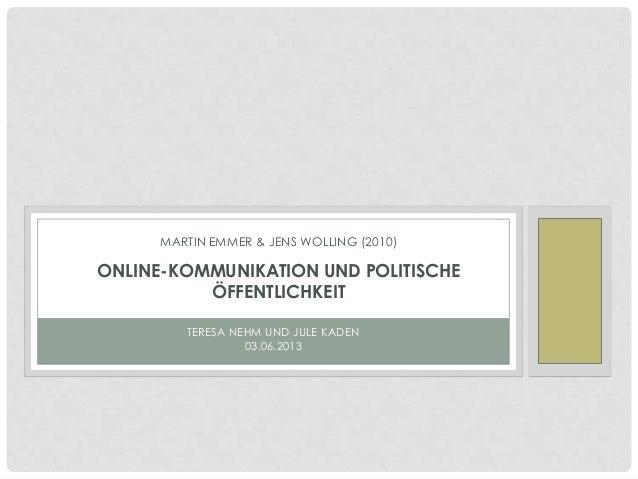 TERESA NEHM UND JULE KADEN03.06.2013MARTIN EMMER & JENS WOLLING (2010)ONLINE-KOMMUNIKATION UND POLITISCHEÖFFENTLICHKEIT