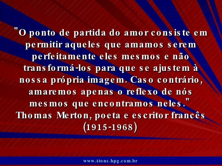 """""""O ponto de partida do amor consiste em permitir aqueles que amamos serem perfeitamente eles mesmos e não transformá-..."""