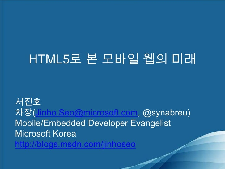 HTML5로 본 모바일 웹의 미래<br />서진호 차장(Jinho.Seo@microsoft.com, @synabreu)<br />Mobile/Embedded Developer Evangelist<br />Microsof...
