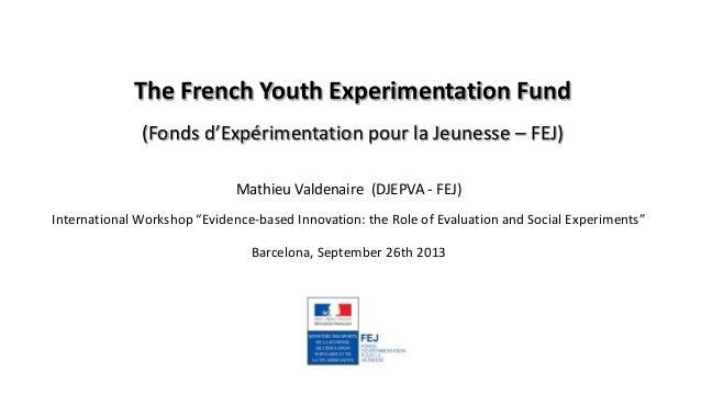 The French Youth Experimentation Fund (Fonds d'Expérimentation pour la Jeunesse – FEJ) Mathieu Valdenaire (DJEPVA - FEJ) I...