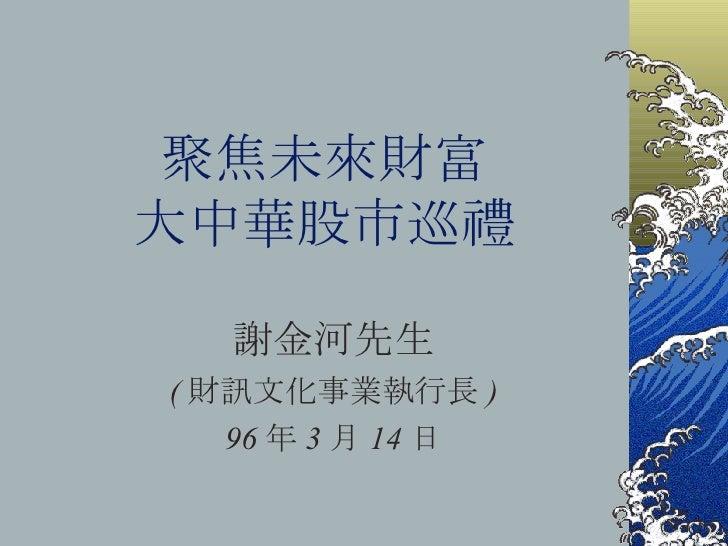 聚焦未來財富 大中華股市巡禮 謝金河先生 ( 財訊文化事業執行長 ) 96 年 3 月 14 日