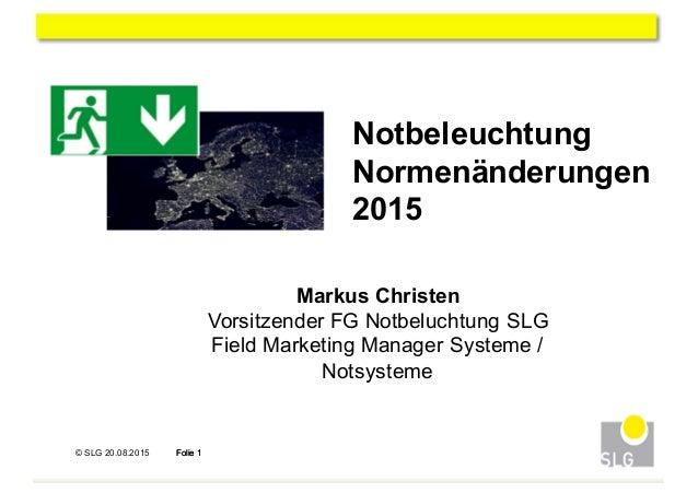 © SLG 20.08.2015 Folie 1Folie 1 1 Notbeleuchtung Normenänderungen 2015 Markus Christen Vorsitzender FG Notbeluchtun...