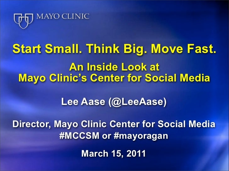 Start Small. Think Big. Move Fast.          An Inside Look at Mayo Clinic's Center for Social Media          Lee Aase (@Le...