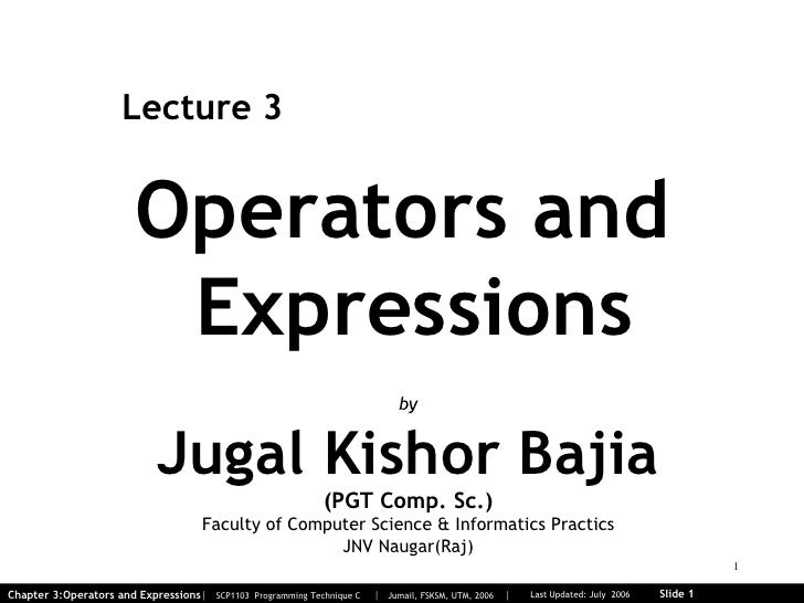 Operators and  Expressions Lecture 3 by Jugal Kishor Bajia (PGT Comp. Sc.) Faculty of Computer Science & Informatics Pract...