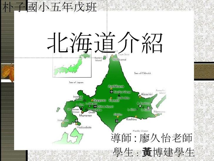 北海道介紹 導師 : 廖久怡老師 學生 : 黃博建學生 朴子國小五年戊班