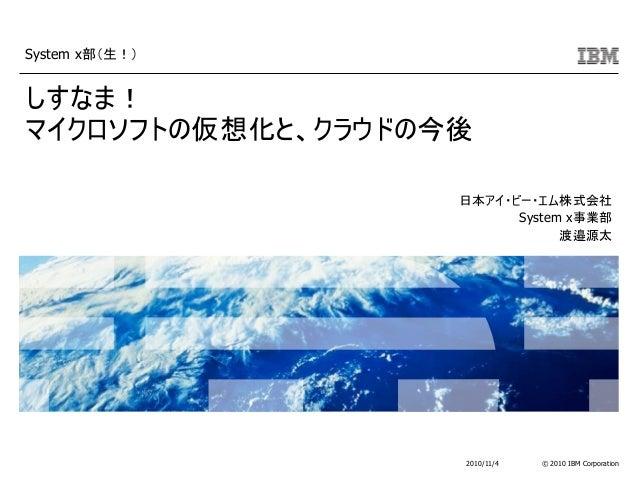 © 2010 IBM Corporation System x部(生!) 2010/11/4 しすなま! マイクロソフトの仮想化と、クラウドの今後 日本アイ・ビー・エム株式会社 System x事業部 渡邉源太