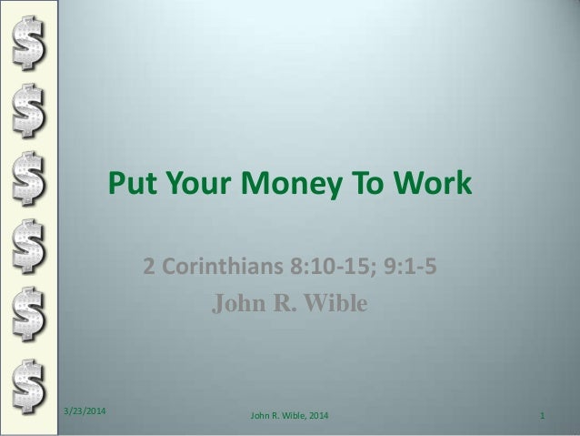 Put Your Money To Work 2 Corinthians 8:10-15; 9:1-5 John R. Wible 3/23/2014 1John R. Wible, 2014