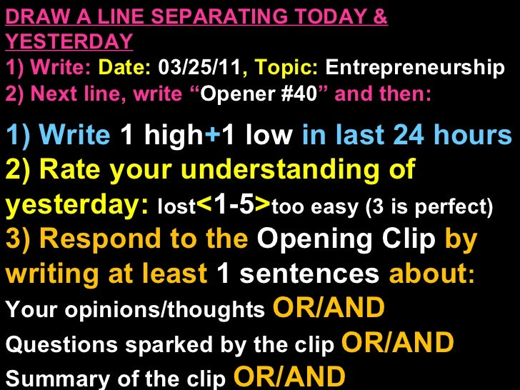 """DRAW A LINE SEPARATING TODAY & YESTERDAY 1) Write:   Date:  03/25/11 , Topic:  Entrepreneurship 2) Next line, write """" Open..."""