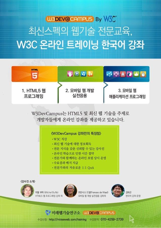 최신스펙의 웹기술 전문교육, W3C 온라인 트레이닝 한국어 강좌 By 2. 모바일 웹 개발 실전응용 수강신청 : http://miraeweb.com/training 수강문의 : 070-4259-2739 1. HTML5 ...