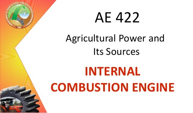 AE 422 Agricultural Power and Its Sources  INTERNAL COMBUSTION ENGINE