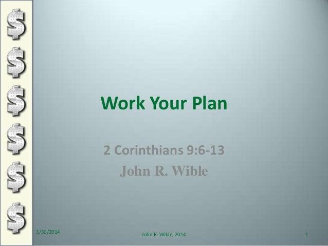 Work Your Plan 2 Corinthians 9:6-13 John R. Wible 3/30/2014 1John R. Wible, 2014