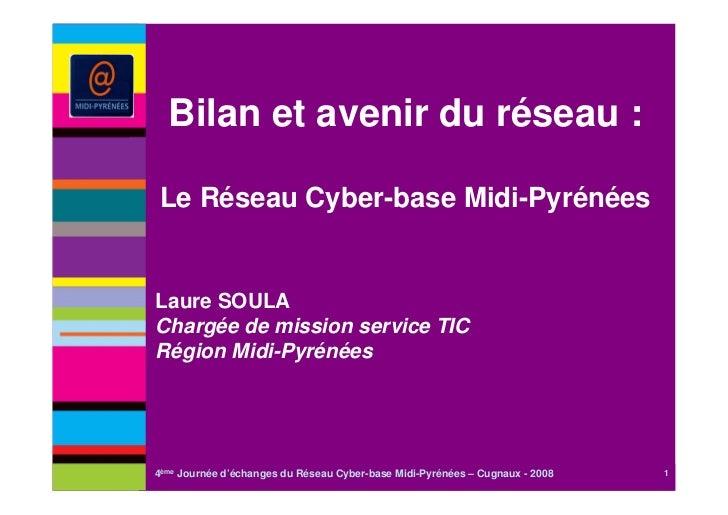 Bilan et avenir du réseau :Le Réseau Cyber-base Midi-PyrénéesLaure SOULAChargée de mission service TICRégion Midi-Pyrénées...