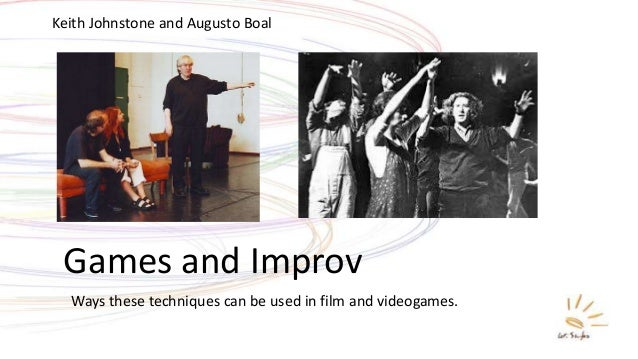 Games and Improv Keith Johnstone and Augusto Boal Ways these techniques can be used in film and videogames.