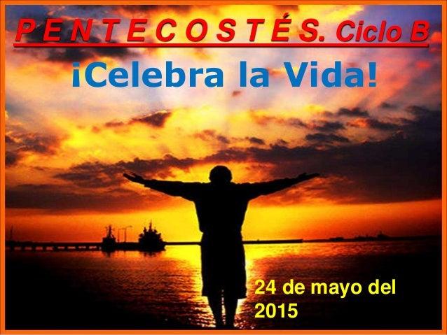 ¡Celebra la Vida! P E N T E C O S T É S. Ciclo B 24 de mayo del 2015