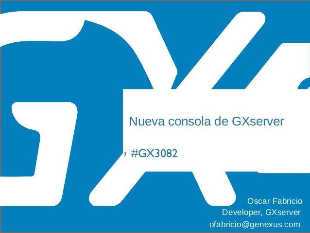 #GX23 Nueva consola de GXserver Oscar Fabricio ofabricio@genexus.com Developer, GXserver #GX308#GX3082
