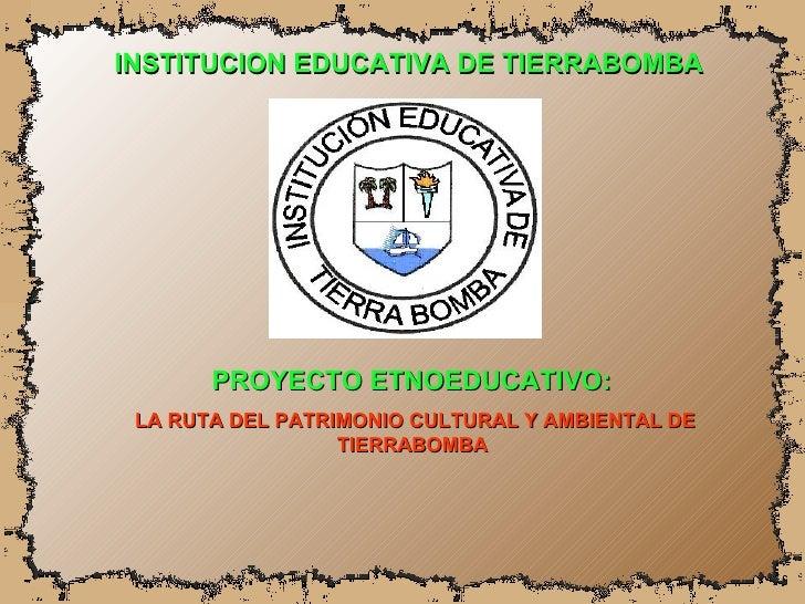 INSTITUCION EDUCATIVA DE TIERRABOMBA PROYECTO ETNOEDUCATIVO:  LA RUTA DEL PATRIMONIO CULTURAL Y AMBIENTAL DE TIERRABOMBA