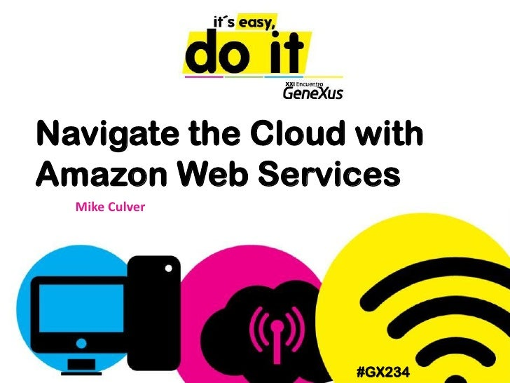 Navigate the Cloud withAmazon Web Services  Mike Culver                   #GX234