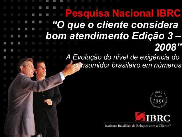 """Pesquisa Nacional IBRC  """"O que o cliente considera  bom atendimento Edição 3 –  2008""""  A Evolução do nível de exigência do..."""