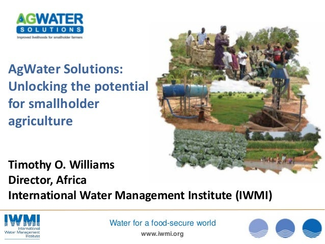 www.iwmi.org Water for a food-secure world AgWater Solutions: Unlocking the potential for smallholder agriculture Timothy ...