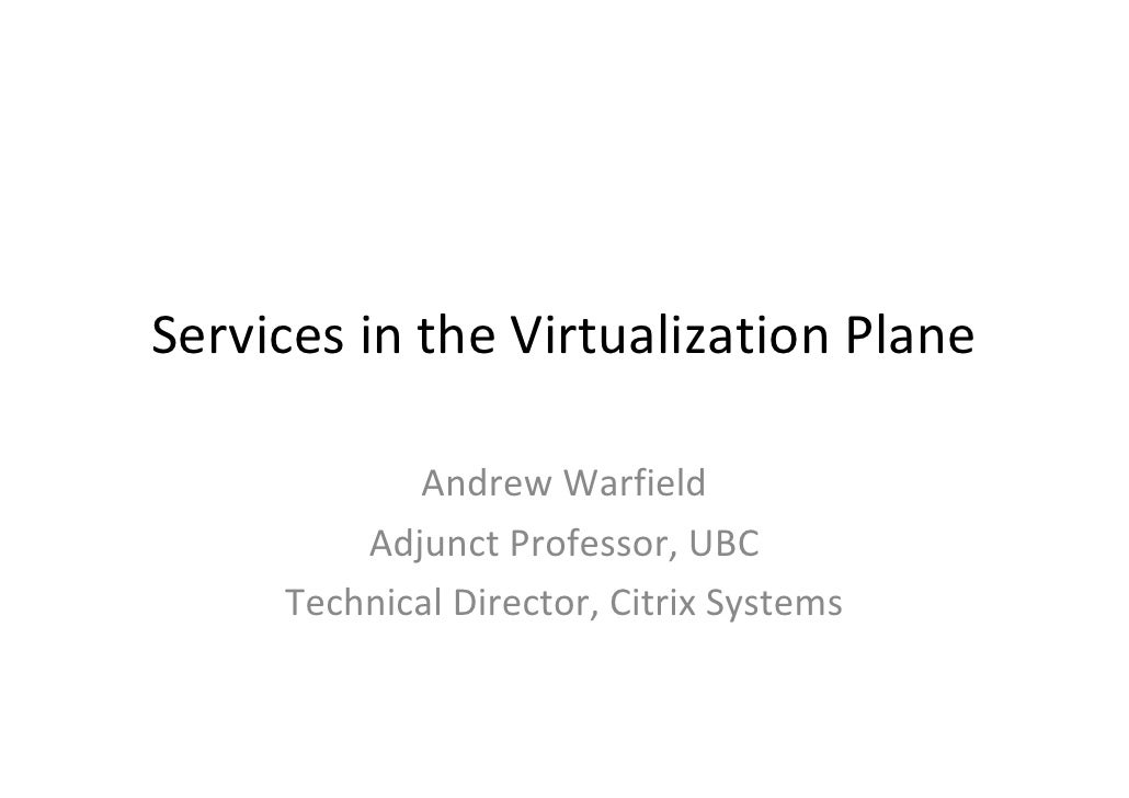 Services in the Virtualization Plane              Andrew Warfield          Adjunct Professor, UBC      Technical Director,...