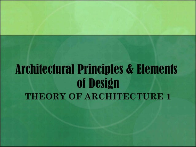 Architectural Principles & Elements of Design THEORY OF ARCHITECTURE 1