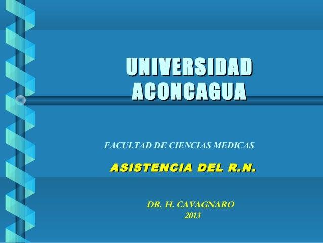 UNIVERSIDAD ACONCAGUA FACULTAD DE CIENCIAS MEDICAS  ASISTENCIA DEL R.N. DR. H. CAVAGNARO 2013