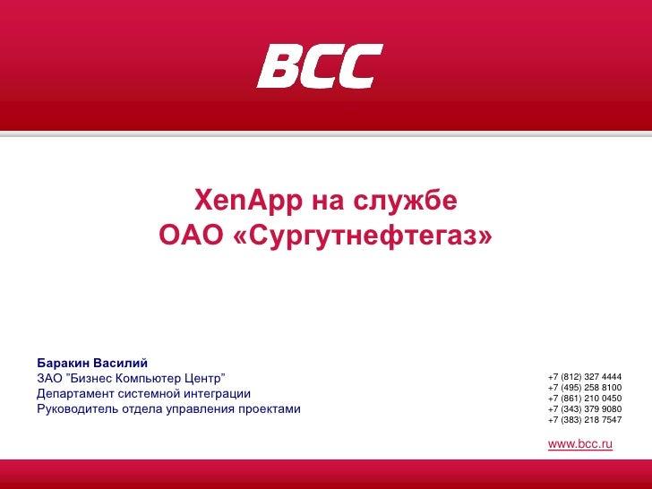 """XenApp на службе                   ОАО «Сургутнефтегаз»    Баракин Василий ЗАО """"Бизнес Компьютер Центр""""               +7 (..."""
