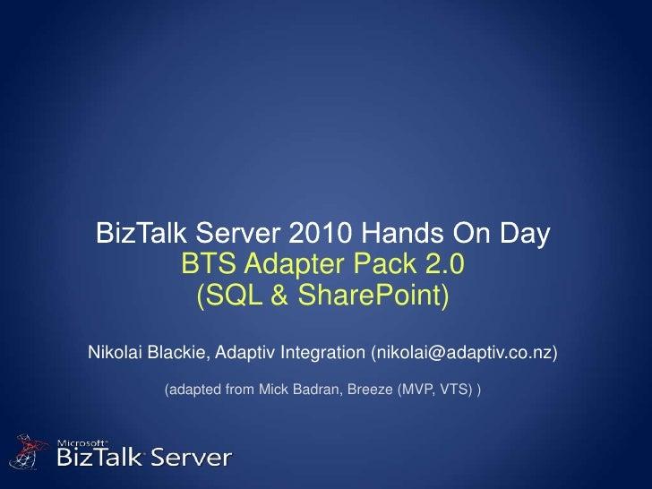 BizTalk Server 2010 Hands On DayBTS Adapter Pack 2.0(SQL & SharePoint)Nikolai Blackie, Adaptiv Integration (nikolai@adapti...