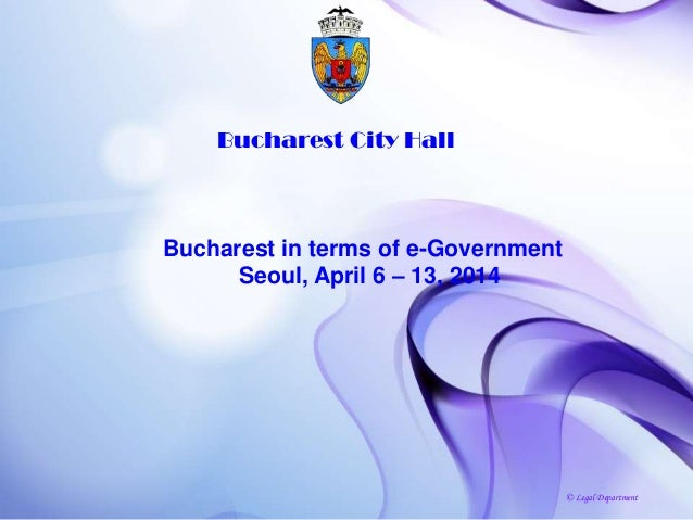 Bucharest City Hall Bucharest in terms of e-Government Seoul, April 6 – 13, 2014 © Legal Department