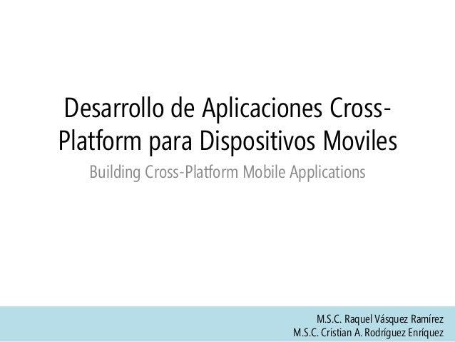 Desarrollo de Aplicaciones Cross- Platform para Dispositivos Moviles Building Cross-Platform Mobile Applications M.S.C. Ra...