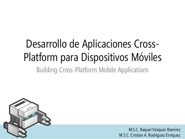 Desarrollo de Aplicaciones Cross- Platform para Dispositivos Móviles Building Cross-Platform Mobile Applications M.S.C. Ra...