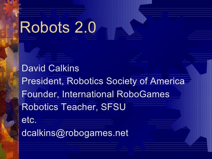 Robots 2.0 David Calkins President, Robotics Society of America Founder, International RoboGames Robotics Teacher, SFSU et...