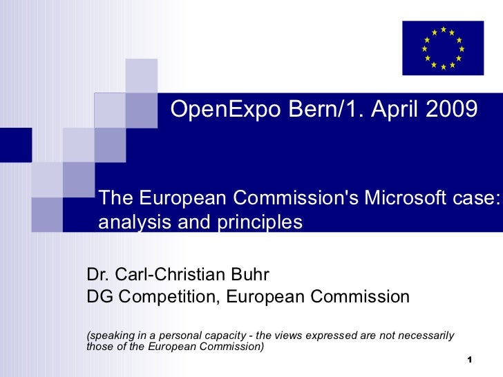 OpenExpo Bern/1. April 2009  The European Commissions Microsoft case:  analysis and principlesDr. Carl-Christian BuhrDG Co...