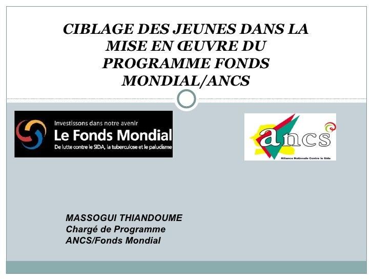 CIBLAGE DES JEUNES DANS LA MISE EN ŒUVRE DU PROGRAMME FONDS MONDIAL/ANCS MASSOGUI THIANDOUME Chargé de Programme ANCS/Fond...