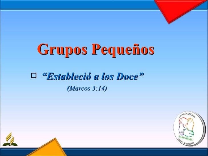 "Grupos Pequeños <ul><li>"" Estableció a los Doce"" </li></ul><ul><li>( Marcos 3:14) </li></ul>"