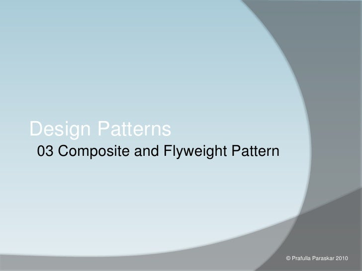 03 Composite and Flyweight Pattern<br />Design Patterns<br />© Prafulla Paraskar 2010<br />