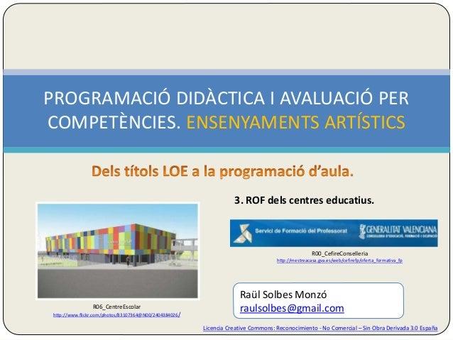 PROGRAMACIÓ DIDÀCTICA I AVALUACIÓ PER  COMPETÈNCIES. ENSENYAMENTS ARTÍSTICS  3. ROF dels centres educatius.  R00_CefireCon...