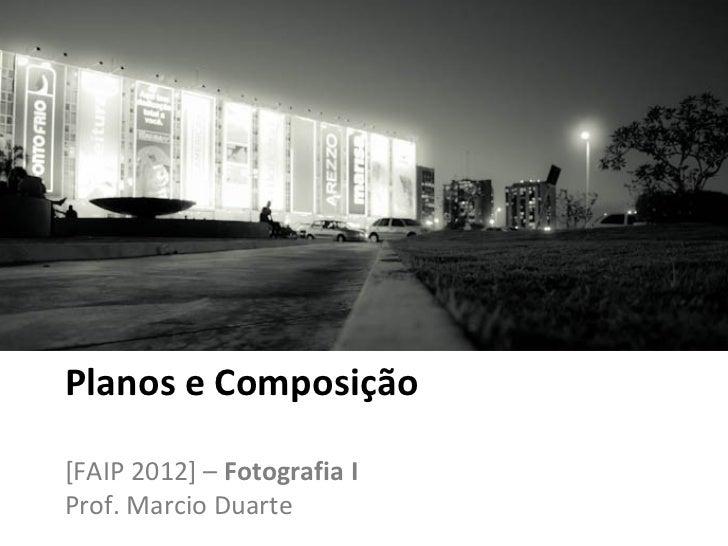 Planos e Composição[FAIP 2012] – Fotografia IProf. Marcio Duarte